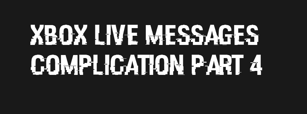 Xbox LIVE messages comp part 4. no one really cared but hey this comp is back +50 thumbs for another comp. XBOX LIVE / ESS/ -. This