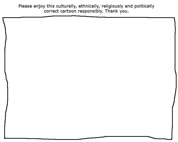 yes. . Please enjoy this culturally, ethnically, religiously and politically curred cartoon responsibly. Thank you.. How is this correct in any way? It's all white! Dirty white racist bastards made this, I'm sure...