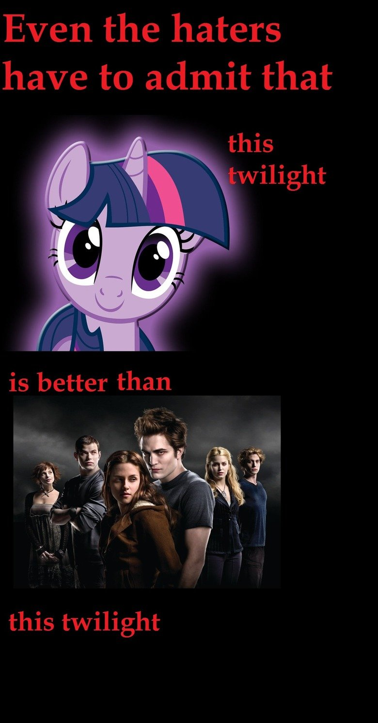 you have to admit. oc thought of it and decided to post it.. But even the bronies got to admit that the best twilight is this one.